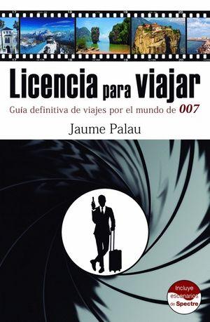 LICENCIA PARA VIAJAR. GUÍA DEFINITIVA DE VIAJES POR EL MUNDO DE 007
